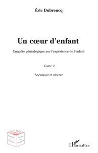 Eric Dubreucq - Un coeur d'enfant - Enquête généalogique sur l'expérience de l'enfant Tome 2, Socialiser et libérer.