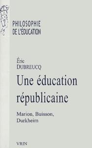 Eric Dubreucq - Une éducation républicaine - Marion, Buisson, Durkheim.