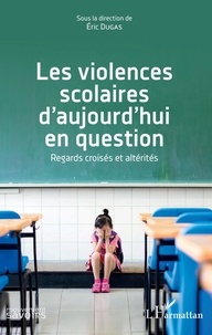 Eric Dugas - Les violences scolaires d'aujourd'hui en question - Regards croisés et altérités.