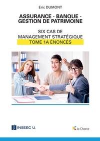 Eric Dumont - Assurance - Banque - Gestion de patrimoine - Tome 1a - 6 cas de management stratégique - énoncés.