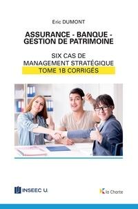 Eric Dumont - Assurance - Banque - Gestion de patrimoine - Tome 1b - 6 cas de management stratégique - corrigés.