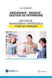 Eric Dumont - Assurance - Banque - Gestion de patrimoine - Tome 2b - 6 cas de management stratégique - corrigés.