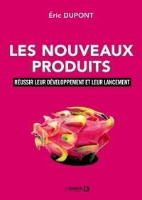 Eric Dupont - Les nouveaux produits - Réussir leur développement et leur lancement.