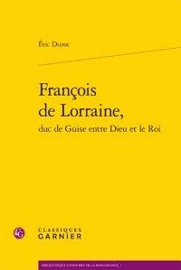 Eric Durot - François de Lorraine, duc de Guise entre Dieu et le Roi.