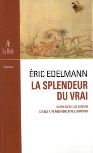 Eric Edelmann - La splendeur du vrai - Voir avec le coeur dans un monde d'illusions.