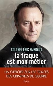 Eric Emeraux - La traque est mon métier - Un officier sur les traces des criminels de guerre.