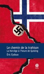 Eric Eydoux - Le chemin de la trahison - La Norvège à l'heure de Quisling.