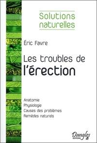 Eric Favre - Les troubles de l'érection - Les solutions naturelles pour retrouver sa vigueur sexuelle.