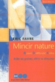 Eric Favre - Mincir nature. - 8 jours, 0 difficulté, 4 kilos, Brûler ses graisses, affiner sa silhouette.