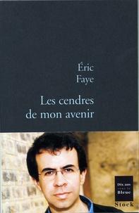 Eric Faye - Les cendres de mon avenir.