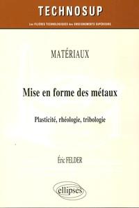Mise en forme des métaux- Plasticité, rhéologie, tribologie - Eric Felder pdf epub