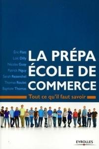 Eric Flatt et Loïc Dilly - La prépa Ecole de commerce - Tout ce qu'il faut savoir.
