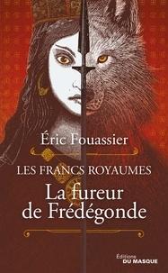 Eric Fouassier - Les Francs Royaumes  : La fureur de Frédégonde.