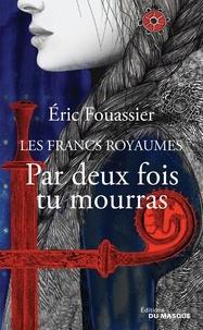 Eric Fouassier - Les Francs Royaumes  : Par deux fois tu mourras.