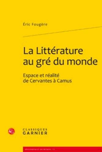 Eric Fougère - La Littérature au gré du monde - Espace et réalité de Cervantes à Camus.