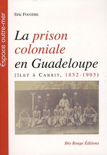 Eric Fougère - La prison coloniale en Guadeloupe - Ilet à Cabrit, 1852-1905.