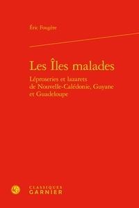 Eric Fougère - Les îles malades - Léproseries et lazarets de Nouvelle-Calédonie, Guyane et Guadeloupe.