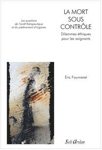 Eric Fourneret - La mort sous contrôle : dilemmes éthiques pour les soignants - Les questions de l'arrêt thérapeutique et du prélèvement d'organes.