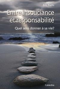 Eric Fuchs - Entre insouciance et responsabilité - Quel sens donner à sa vie?.