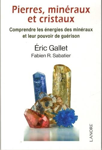 Eric Gallet et Fabien R. Sabatier - Pierres, minéraux et cristaux : comprendre les énergies des minéraux et leur pouvoir de guérison.