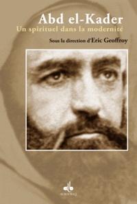Eric Geoffroy - Abd el-Kader - Un spirituel dans la modernité.