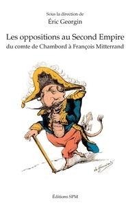 Eric Georgin - Les oppositions au Second Empire - Du comte de Chambord à François Mitterrand.