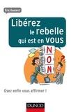 Eric Goulard - Libérez le rebelle qui est en vous - Osez enfin vous affirmer !.