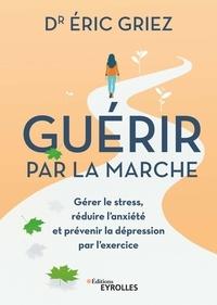Eric Griez - Guérir par la marche - Gérer le stress, réduire l'anxiéte et prévenir la depression par l'exercice.