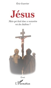 Eric Guerrier - Jésus - Mais qui était donc ce nazoréen roi des Judéens ?.