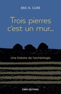 Eric H. Cline - Trois pierres c'est un mur... - Une histoire de l'archéologie.