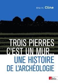 Eric H. Cline - Trois pierres, c'est un mur... - Une histoire de l'archéologie.