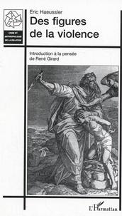 Eric Haeussler - Des figures de la violence - Introduction à la pensée de René Girard.