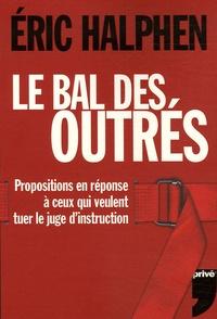 Eric Halphen - Le bal des outrés - Propositions en réponse à ceux qui veulent tuer le juge d'instruction.