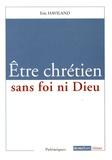 Eric Haviland - Etre chrétien sans foi ni Dieu.