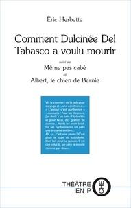 Eric Herbette - Comment Dulcinée Del Tabasco a voulu mourir - Suivi de Même pas cabé et Albert, le chien de Bernie.