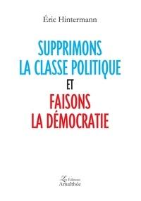 Eric Hintermann - Supprimons la classe politique et faisons la démocratie.