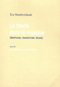 Eric Humbertclaude - La liberté dans la musique (Beethoven, Souvtchinski, Boulez) suivi de La musique, les pieds sur terre.
