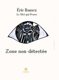 Eric Ibanez - Zone non-détectée - Le Moi-qui-pense.