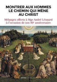 Eric Iborra et Isabelle Isebaert-Cauuet - Montrer aux hommes le chemin qui mène au Christ - Mélanges offerts à Mgr André Léonard à l'occasion de son 80e anniversaire.