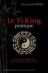 Eric Jackson Perrin - Le Yi King pratique - Le livre des réponses pour prendre les bonnes décisions.