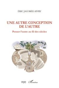 Eric Jacobée-Sivry - Une autre conception de l'Autre - Penser l'autre au fil des siècles.
