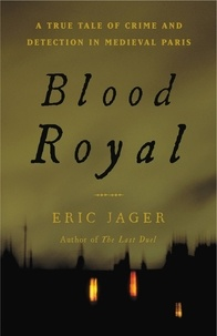 Eric Jager - Blood Royal - A True Tale of Crime and Detection in Medieval Paris.