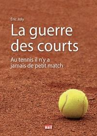 Eric Joly - La guerre des courts - Au tennis il n'y a jamais de petit match.