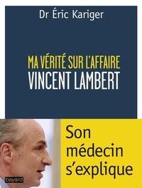 Eric Kariger - Ma vérite sur l'affaire Vincent Lambert - Son médecin s'explique.