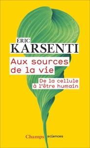 Eric Karsenti - Aux sources de la vie - De la cellule à l'être humain.