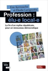 Eric Kerrouche et Elodie Lavignotte - Profession : élu-e local-e - La fin d'un mythe républicain, pour un renouveau démocratique.