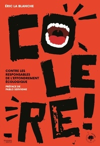 Eric La Blanche - Colère ! - Contre les responsables de l'effondrement écologique.