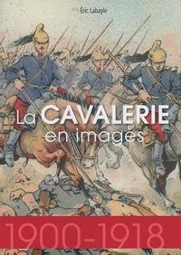 Eric Labayle - La cavalerie en images (1900-1918).