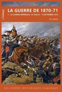 Eric Labayle - La guerre de 1870-71 - Tome 1, La guerre impériale, 19 juillet - 4 septembre 1870.