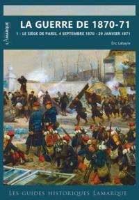 Eric Labayle - La guerre de 1870-71 - Tome 2, Le siège de Paris, 4 septembre 1870 - 29 janvier 1871.